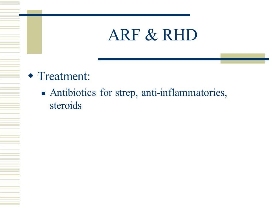 ARF & RHD  Treatment: Antibiotics for strep, anti-inflammatories, steroids