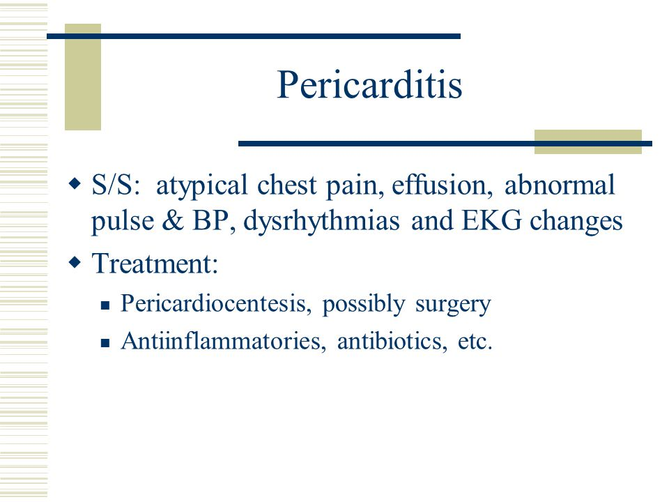 Pericarditis  S/S: atypical chest pain, effusion, abnormal pulse & BP, dysrhythmias and EKG changes  Treatment: Pericardiocentesis, possibly surgery