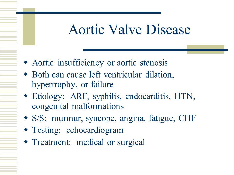 Aortic Valve Disease  Aortic insufficiency or aortic stenosis  Both can cause left ventricular dilation, hypertrophy, or failure  Etiology: ARF, sy
