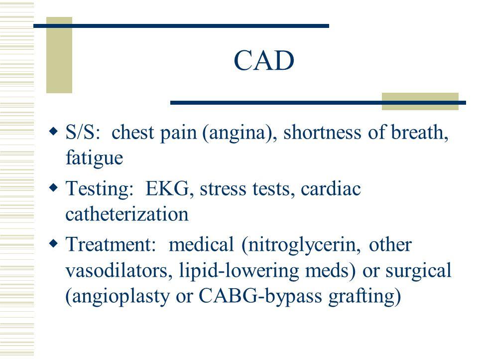 CAD  S/S: chest pain (angina), shortness of breath, fatigue  Testing: EKG, stress tests, cardiac catheterization  Treatment: medical (nitroglycerin