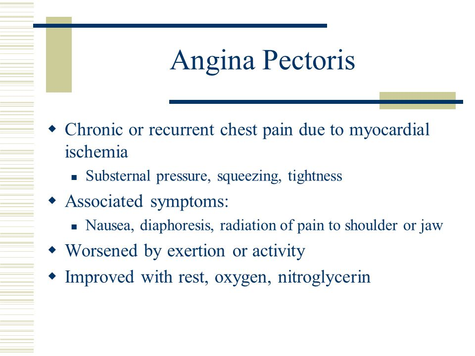 Angina Pectoris  Chronic or recurrent chest pain due to myocardial ischemia Substernal pressure, squeezing, tightness  Associated symptoms: Nausea,