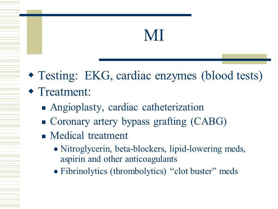 MI  Testing: EKG, cardiac enzymes (blood tests)  Treatment: Angioplasty, cardiac catheterization Coronary artery bypass grafting (CABG) Medical trea