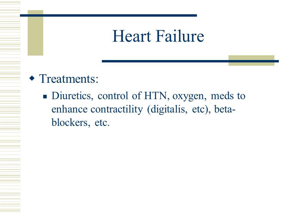 Heart Failure  Treatments: Diuretics, control of HTN, oxygen, meds to enhance contractility (digitalis, etc), beta- blockers, etc.