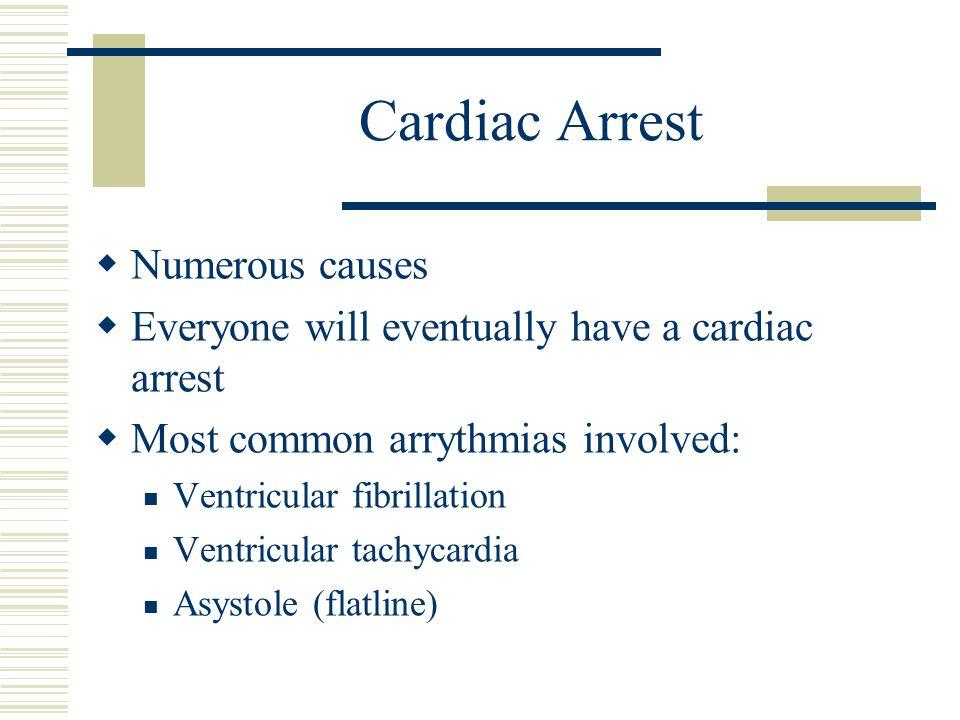 Cardiac Arrest  Numerous causes  Everyone will eventually have a cardiac arrest  Most common arrythmias involved: Ventricular fibrillation Ventricu