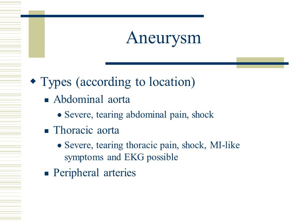 Aneurysm  Types (according to location) Abdominal aorta Severe, tearing abdominal pain, shock Thoracic aorta Severe, tearing thoracic pain, shock, MI