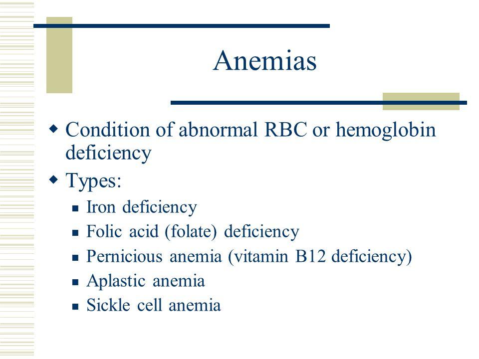 Anemias  Condition of abnormal RBC or hemoglobin deficiency  Types: Iron deficiency Folic acid (folate) deficiency Pernicious anemia (vitamin B12 de