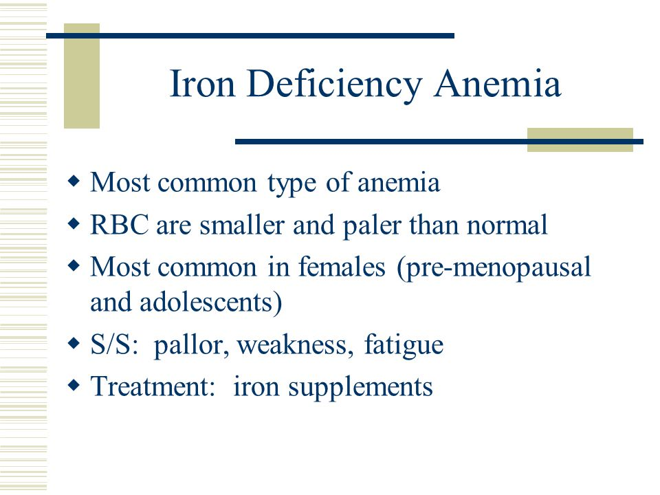 Iron Deficiency Anemia  Most common type of anemia  RBC are smaller and paler than normal  Most common in females (pre-menopausal and adolescents)