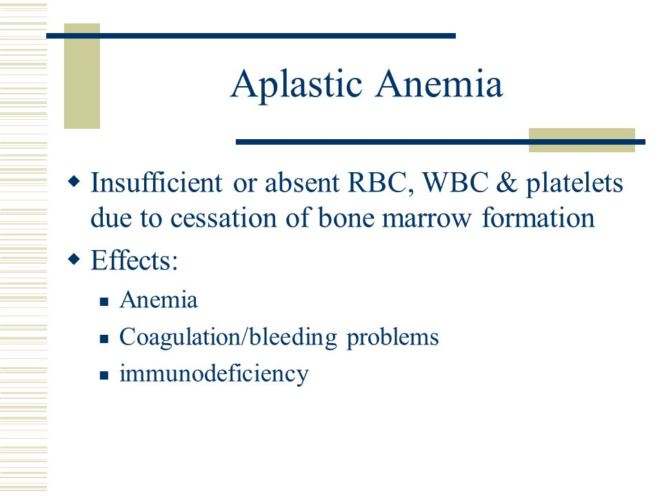 Aplastic Anemia  Insufficient or absent RBC, WBC & platelets due to cessation of bone marrow formation  Effects: Anemia Coagulation/bleeding problem