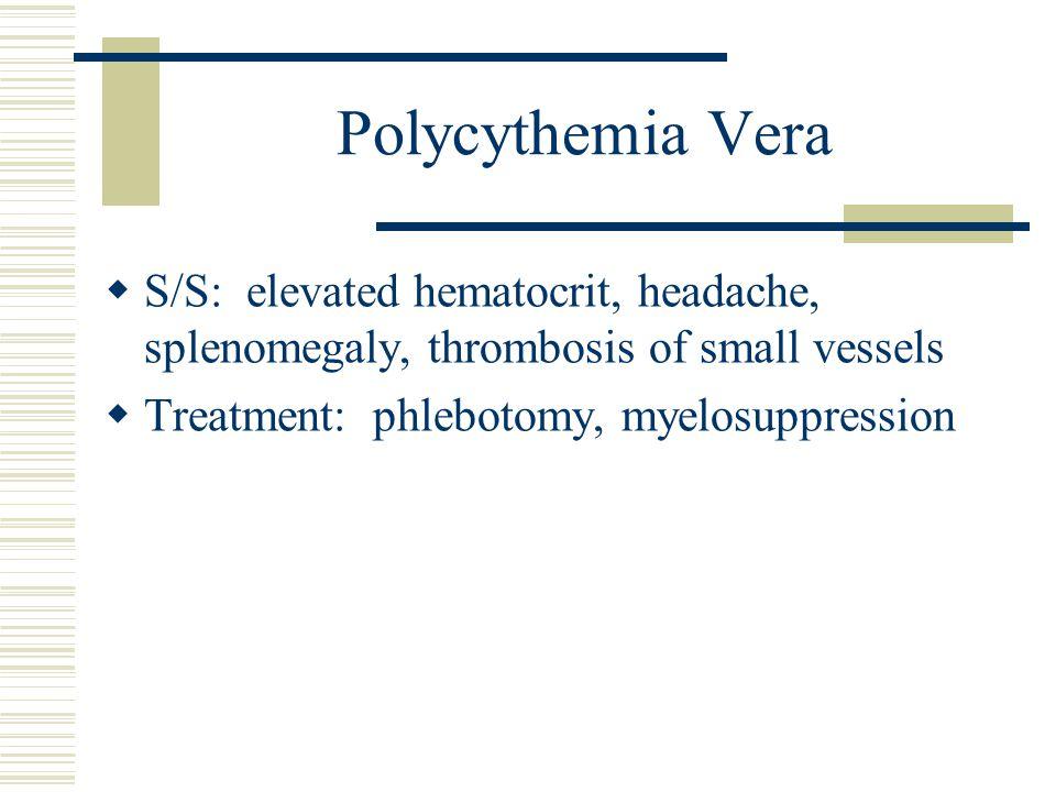 Polycythemia Vera  S/S: elevated hematocrit, headache, splenomegaly, thrombosis of small vessels  Treatment: phlebotomy, myelosuppression