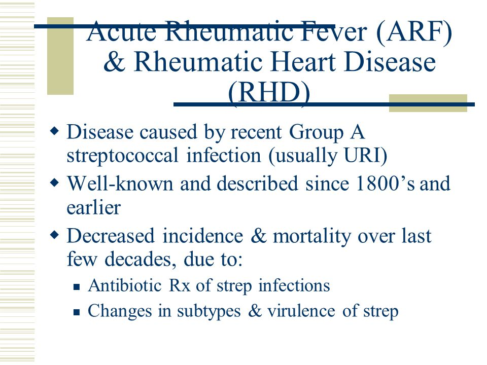 Acute Rheumatic Fever (ARF) & Rheumatic Heart Disease (RHD)  Disease caused by recent Group A streptococcal infection (usually URI)  Well-known and