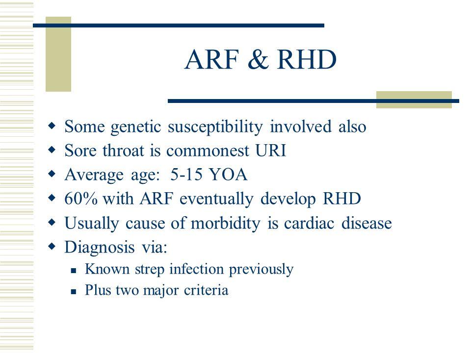 ARF & RHD  Some genetic susceptibility involved also  Sore throat is commonest URI  Average age: 5-15 YOA  60% with ARF eventually develop RHD  U