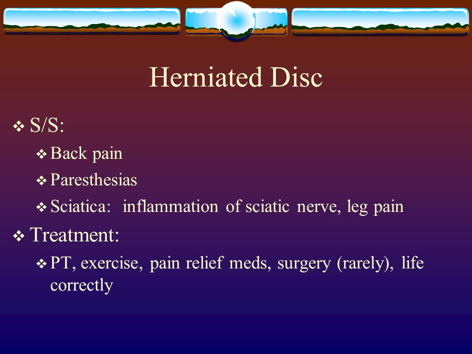 Herniated Disc  S/S:  Back pain  Paresthesias  Sciatica: inflammation of sciatic nerve, leg pain  Treatment:  PT, exercise, pain relief meds, surgery (rarely), life correctly