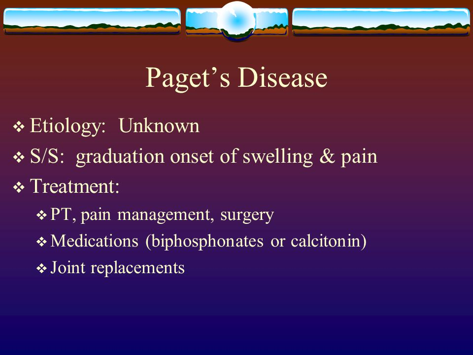 Paget's Disease  Etiology: Unknown  S/S: graduation onset of swelling & pain  Treatment:  PT, pain management, surgery  Medications (biphosphonates or calcitonin)  Joint replacements