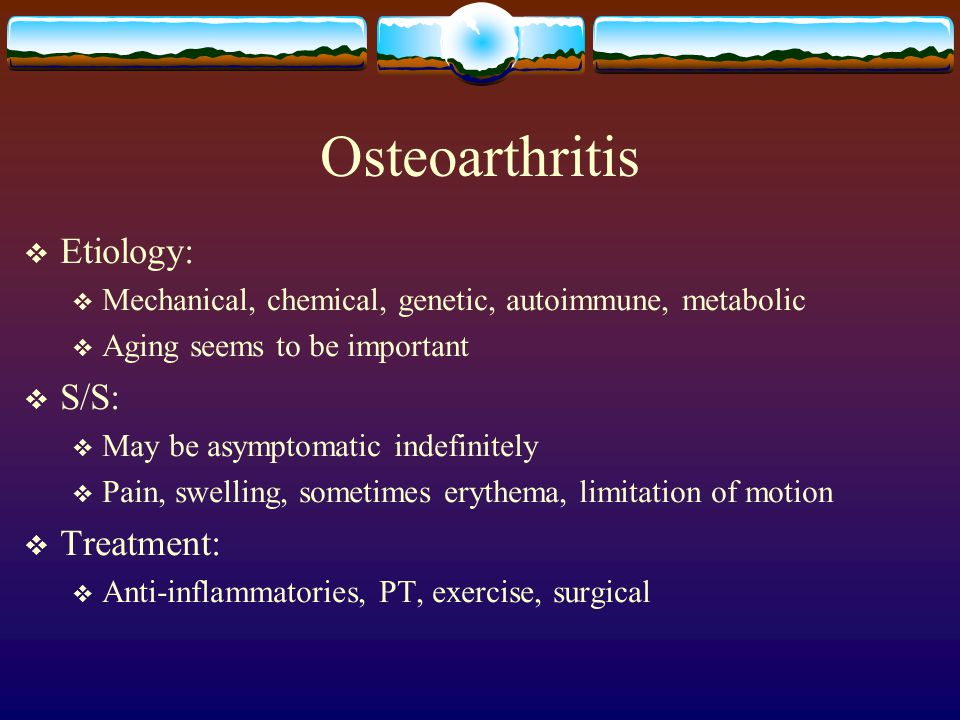 Osteoarthritis  Etiology:  Mechanical, chemical, genetic, autoimmune, metabolic  Aging seems to be important  S/S:  May be asymptomatic indefinitely  Pain, swelling, sometimes erythema, limitation of motion  Treatment:  Anti-inflammatories, PT, exercise, surgical