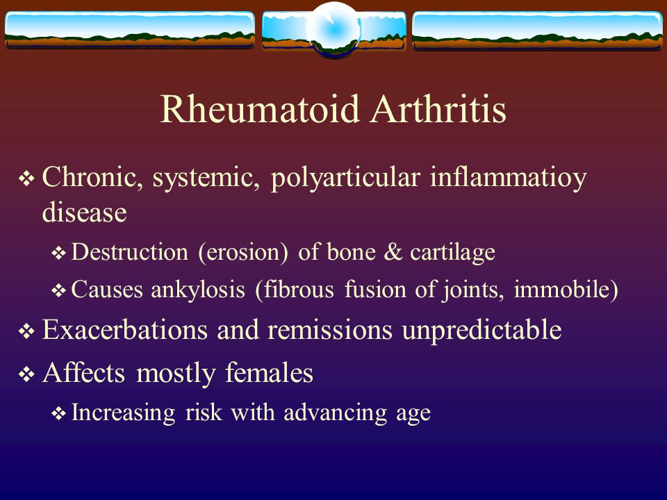 Rheumatoid Arthritis  Chronic, systemic, polyarticular inflammatioy disease  Destruction (erosion) of bone & cartilage  Causes ankylosis (fibrous fusion of joints, immobile)  Exacerbations and remissions unpredictable  Affects mostly females  Increasing risk with advancing age