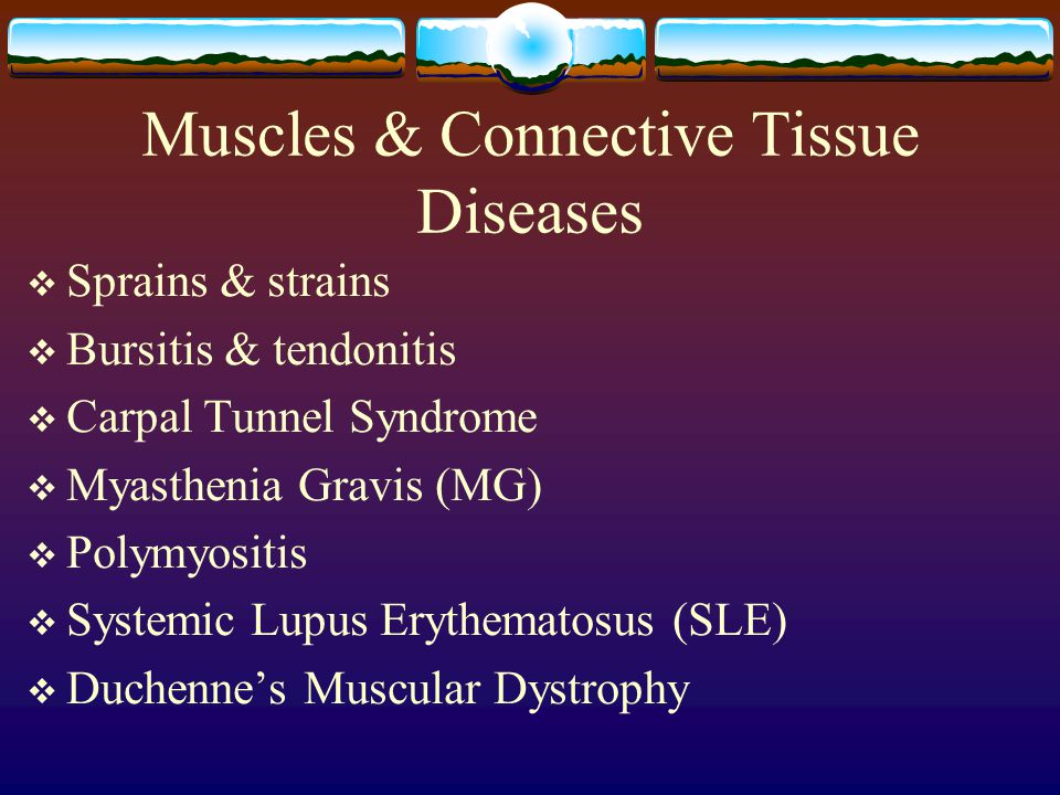 Muscles & Connective Tissue Diseases  Sprains & strains  Bursitis & tendonitis  Carpal Tunnel Syndrome  Myasthenia Gravis (MG)  Polymyositis  Systemic Lupus Erythematosus (SLE)  Duchenne's Muscular Dystrophy