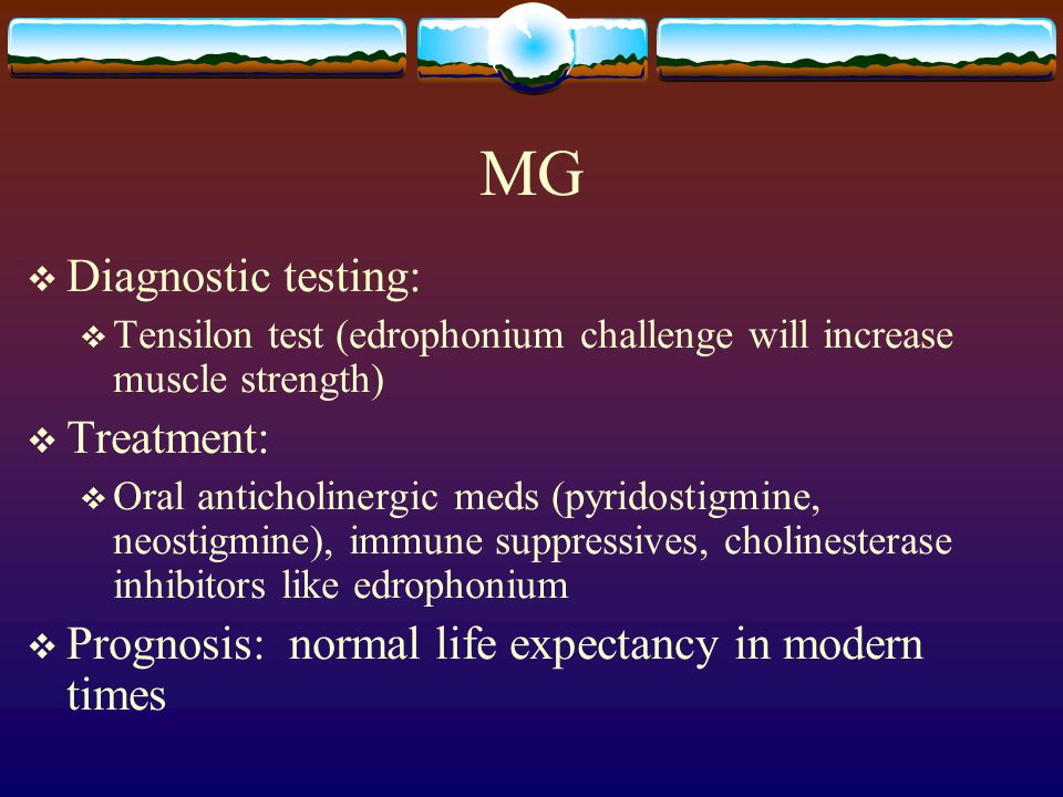 MG  Diagnostic testing:  Tensilon test (edrophonium challenge will increase muscle strength)  Treatment:  Oral anticholinergic meds (pyridostigmine, neostigmine), immune suppressives, cholinesterase inhibitors like edrophonium  Prognosis: normal life expectancy in modern times