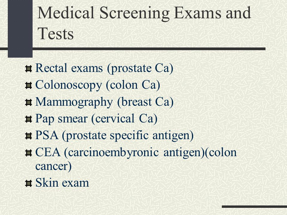 Medical Screening Exams and Tests Rectal exams (prostate Ca) Colonoscopy (colon Ca) Mammography (breast Ca) Pap smear (cervical Ca) PSA (prostate spec