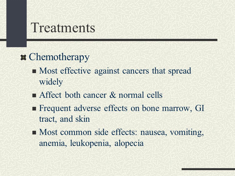Treatments Chemotherapy Most effective against cancers that spread widely Affect both cancer & normal cells Frequent adverse effects on bone marrow, G