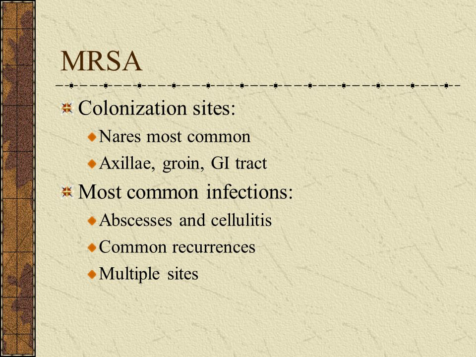MRSA Colonization sites: Nares most common Axillae, groin, GI tract Most common infections: Abscesses and cellulitis Common recurrences Multiple sites