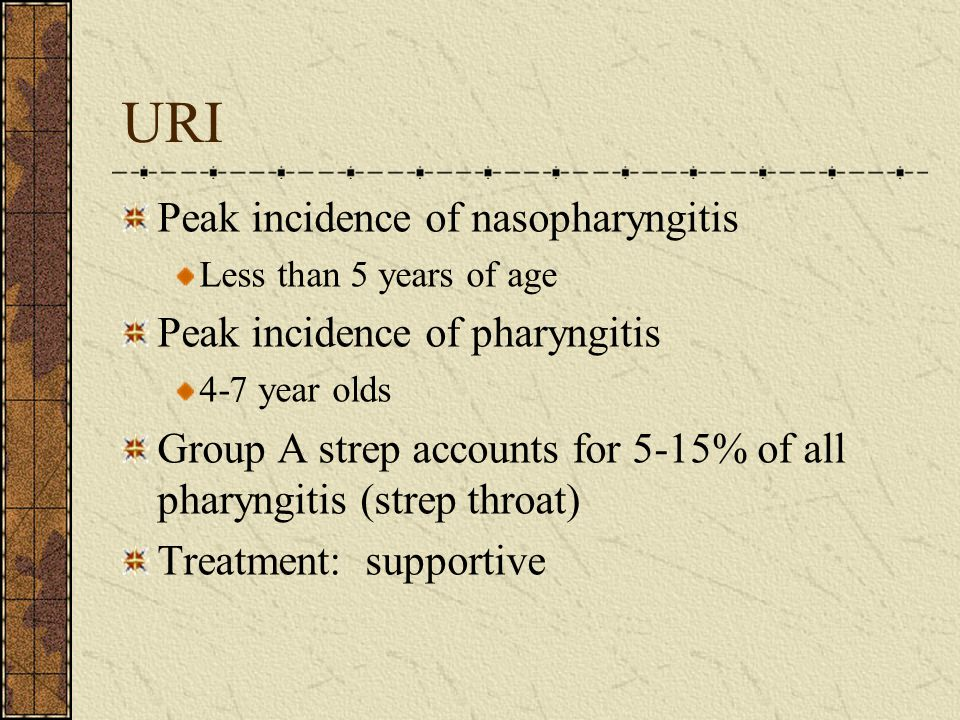 URI Peak incidence of nasopharyngitis Less than 5 years of age Peak incidence of pharyngitis 4-7 year olds Group A strep accounts for 5-15% of all pha