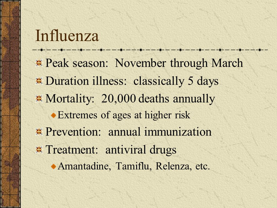Influenza Peak season: November through March Duration illness: classically 5 days Mortality: 20,000 deaths annually Extremes of ages at higher risk P