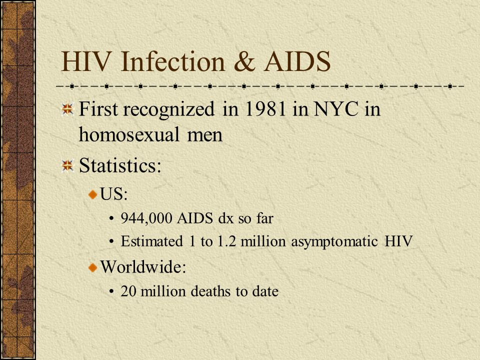 HIV Infection & AIDS First recognized in 1981 in NYC in homosexual men Statistics: US: 944,000 AIDS dx so far Estimated 1 to 1.2 million asymptomatic
