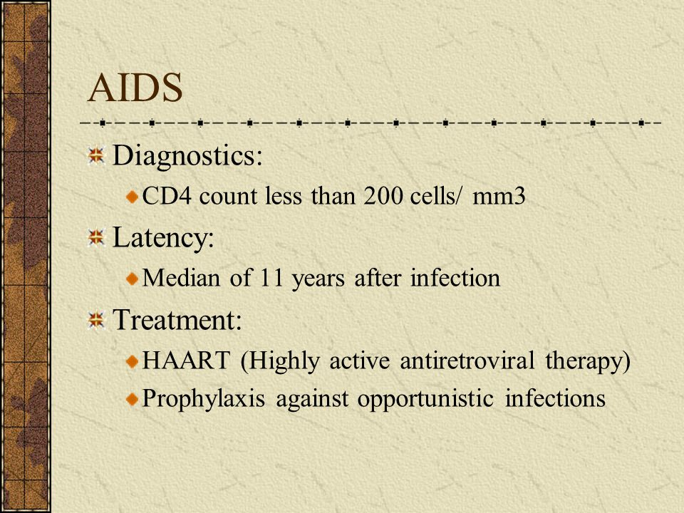 AIDS Diagnostics: CD4 count less than 200 cells/ mm3 Latency: Median of 11 years after infection Treatment: HAART (Highly active antiretroviral therap