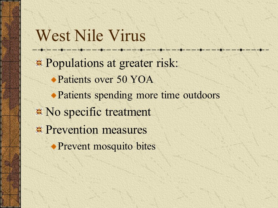 West Nile Virus Populations at greater risk: Patients over 50 YOA Patients spending more time outdoors No specific treatment Prevention measures Preve