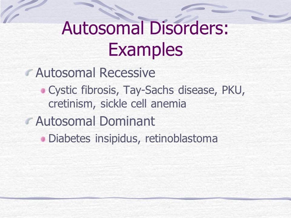 Autosomal Disorders: Examples Autosomal Recessive Cystic fibrosis, Tay-Sachs disease, PKU, cretinism, sickle cell anemia Autosomal Dominant Diabetes insipidus, retinoblastoma