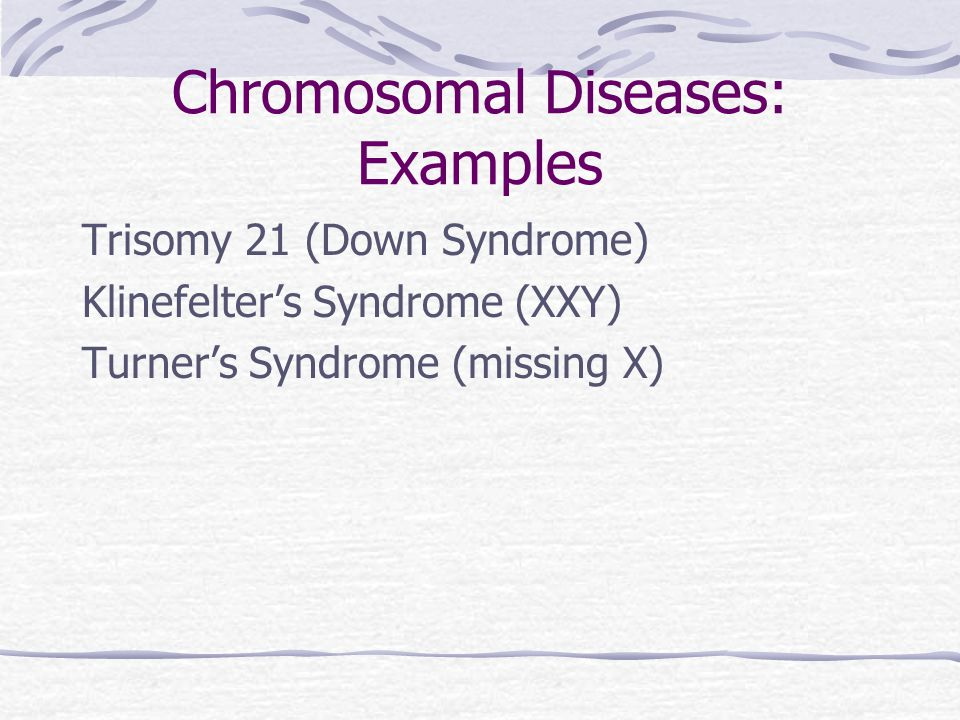 Chromosomal Diseases: Examples Trisomy 21 (Down Syndrome) Klinefelter's Syndrome (XXY) Turner's Syndrome (missing X)