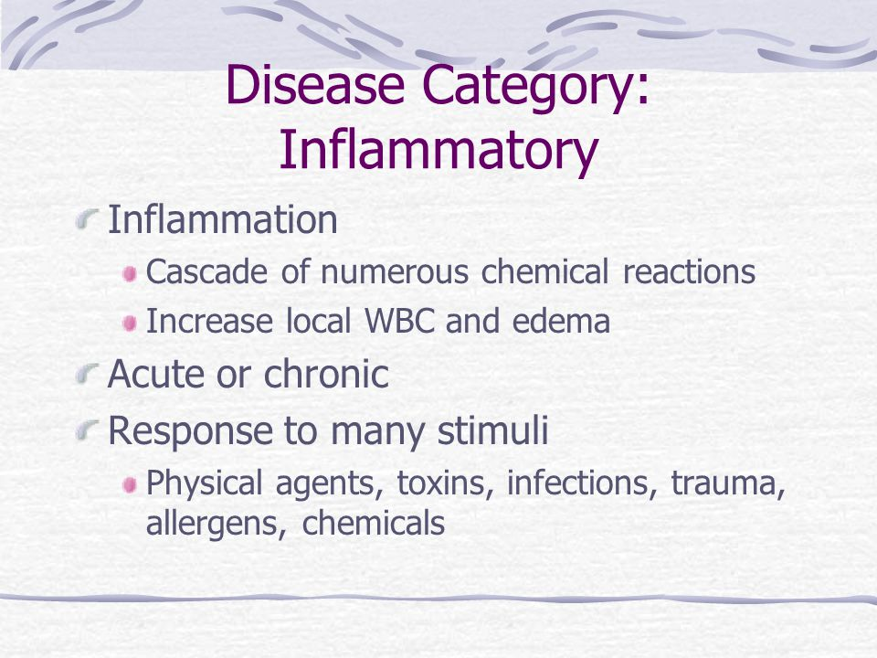 Disease Category: Inflammatory Inflammation Cascade of numerous chemical reactions Increase local WBC and edema Acute or chronic Response to many stim