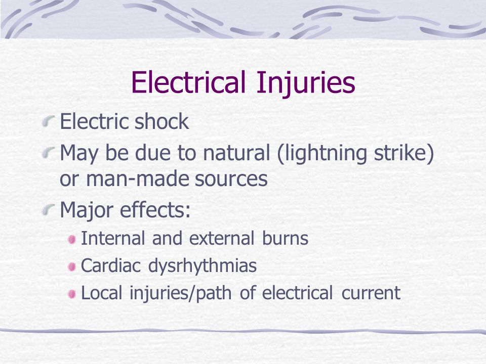 Electrical Injuries Electric shock May be due to natural (lightning strike) or man-made sources Major effects: Internal and external burns Cardiac dys