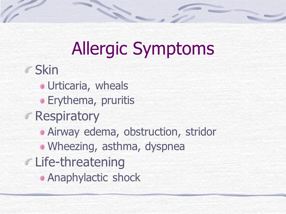 Allergic Symptoms Skin Urticaria, wheals Erythema, pruritis Respiratory Airway edema, obstruction, stridor Wheezing, asthma, dyspnea Life-threatening
