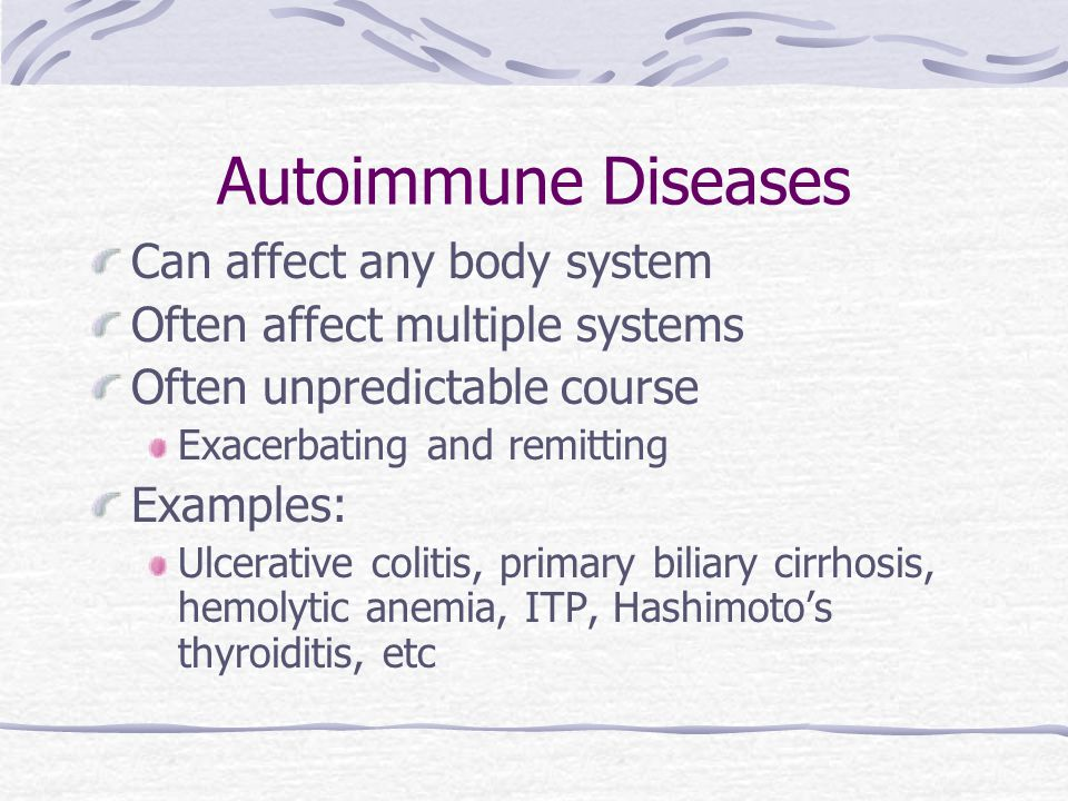 Autoimmune Diseases Can affect any body system Often affect multiple systems Often unpredictable course Exacerbating and remitting Examples: Ulcerativ