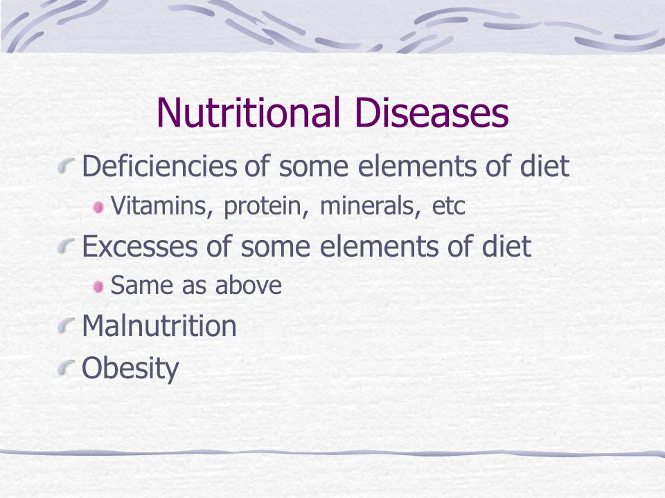 Nutritional Diseases Deficiencies of some elements of diet Vitamins, protein, minerals, etc Excesses of some elements of diet Same as above Malnutriti