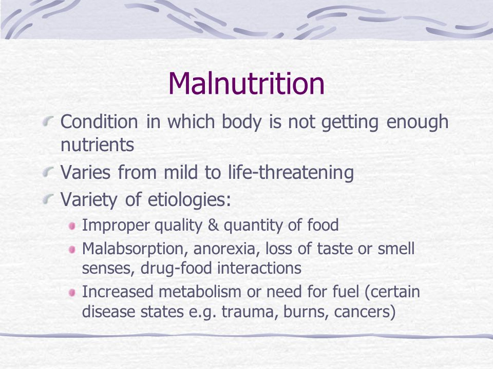 Malnutrition Condition in which body is not getting enough nutrients Varies from mild to life-threatening Variety of etiologies: Improper quality & qu