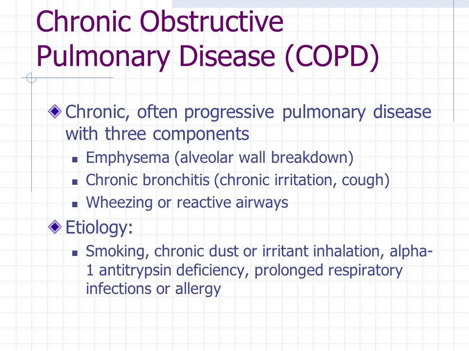 Chronic Obstructive Pulmonary Disease (COPD) Chronic, often progressive pulmonary disease with three components Emphysema (alveolar wall breakdown) Ch