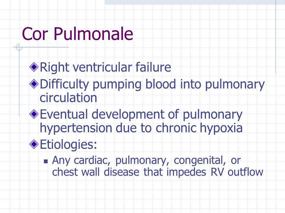 Cor Pulmonale Right ventricular failure Difficulty pumping blood into pulmonary circulation Eventual development of pulmonary hypertension due to chro