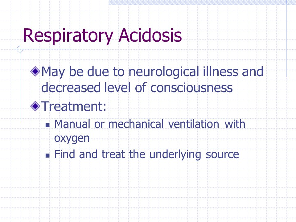 Respiratory Acidosis May be due to neurological illness and decreased level of consciousness Treatment: Manual or mechanical ventilation with oxygen F