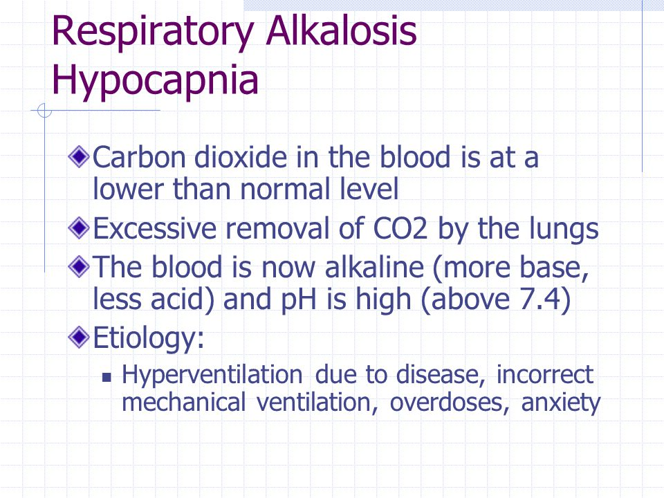 Respiratory Alkalosis Hypocapnia Carbon dioxide in the blood is at a lower than normal level Excessive removal of CO2 by the lungs The blood is now al