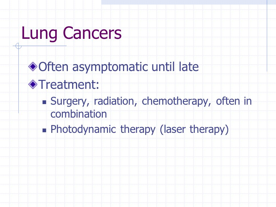 Lung Cancers Often asymptomatic until late Treatment: Surgery, radiation, chemotherapy, often in combination Photodynamic therapy (laser therapy)