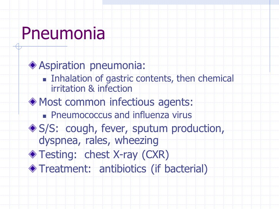 Pneumonia Aspiration pneumonia: Inhalation of gastric contents, then chemical irritation & infection Most common infectious agents: Pneumococcus and i