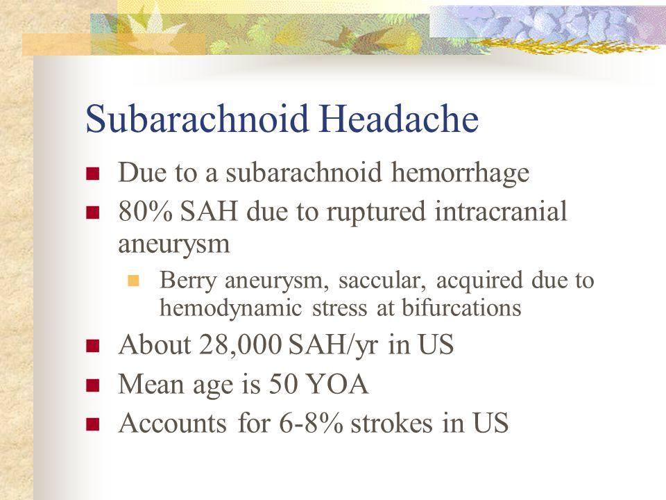 Subarachnoid Headache Due to a subarachnoid hemorrhage 80% SAH due to ruptured intracranial aneurysm Berry aneurysm, saccular, acquired due to hemodyn