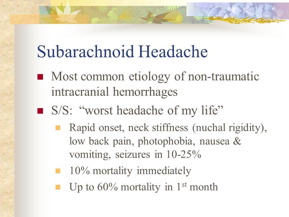 "Subarachnoid Headache Most common etiology of non-traumatic intracranial hemorrhages S/S: ""worst headache of my life"" Rapid onset, neck stiffness (nuc"