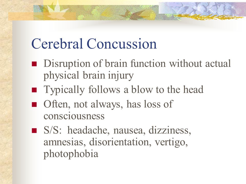 Cerebral Concussion Disruption of brain function without actual physical brain injury Typically follows a blow to the head Often, not always, has loss