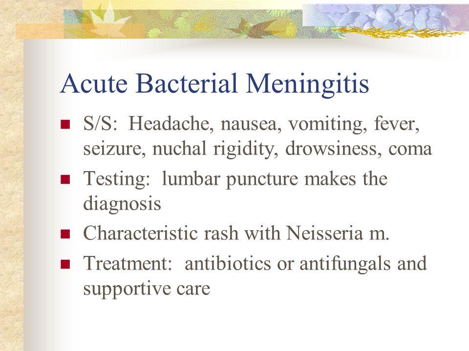 Acute Bacterial Meningitis S/S: Headache, nausea, vomiting, fever, seizure, nuchal rigidity, drowsiness, coma Testing: lumbar puncture makes the diagn