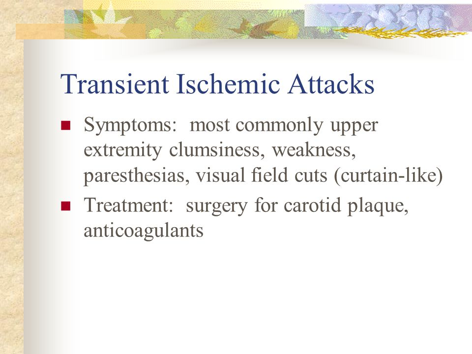 Transient Ischemic Attacks Symptoms: most commonly upper extremity clumsiness, weakness, paresthesias, visual field cuts (curtain-like) Treatment: sur