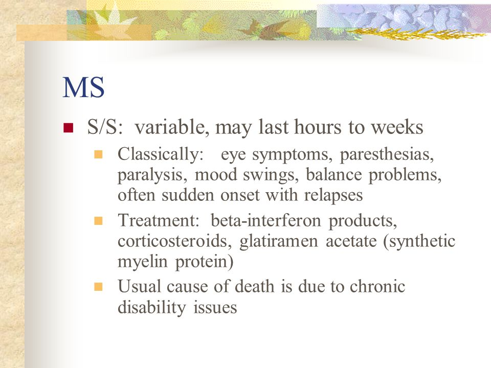 MS S/S: variable, may last hours to weeks Classically: eye symptoms, paresthesias, paralysis, mood swings, balance problems, often sudden onset with r