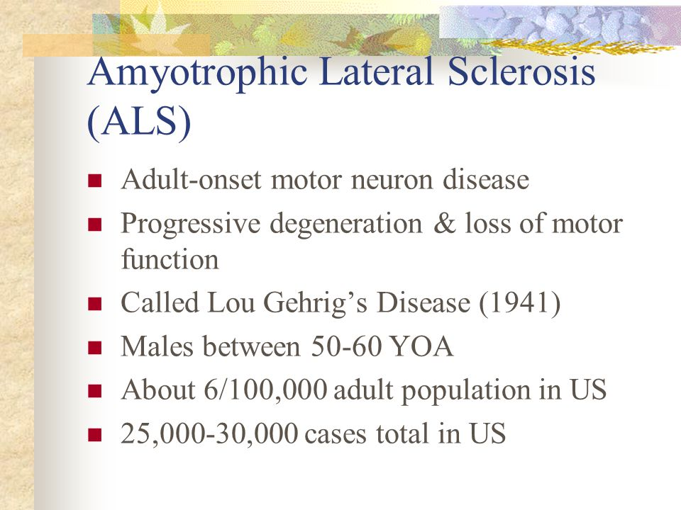 Amyotrophic Lateral Sclerosis (ALS) Adult-onset motor neuron disease Progressive degeneration & loss of motor function Called Lou Gehrig's Disease (19